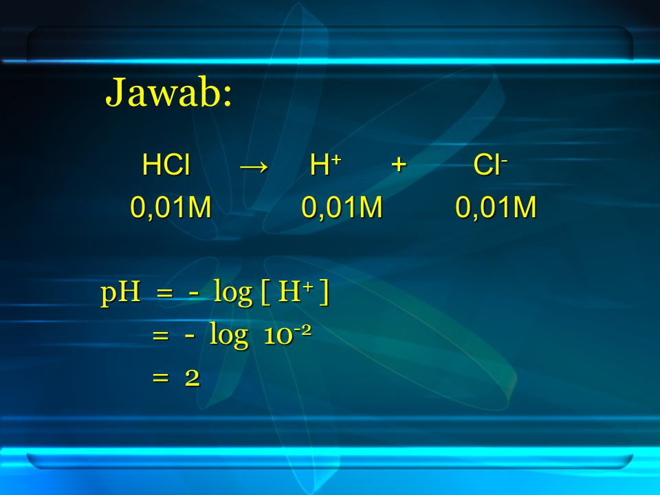 Jawab: HCl → H+ + Cl- 0,01M 0,01M 0,01M pH = - log [ H+ ] = - log 10-2